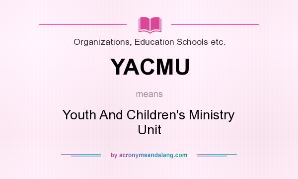 What does YACMU mean? It stands for Youth And Children`s Ministry Unit