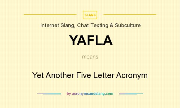 What does YAFLA mean? It stands for Yet Another Five Letter Acronym