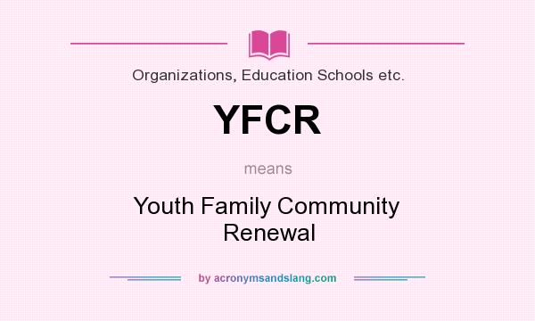 What does YFCR mean? It stands for Youth Family Community Renewal