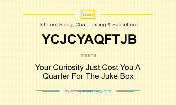 What does YCJCYAQFTJB mean? It stands for Your Curiosity Just Cost You A Quarter For The Juke Box