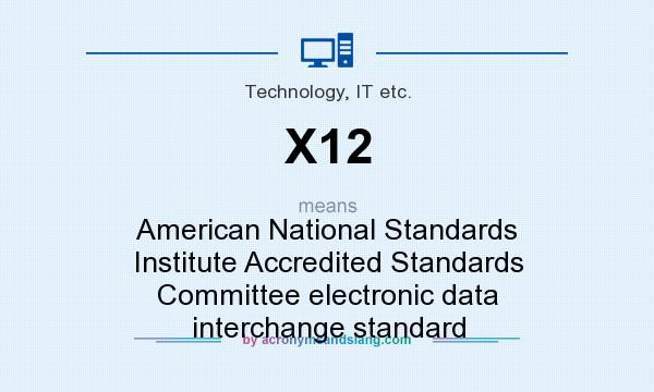 What does X12 mean? It stands for American National Standards Institute Accredited Standards Committee electronic data interchange standard