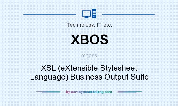 What does XBOS mean? It stands for XSL (eXtensible Stylesheet Language) Business Output Suite