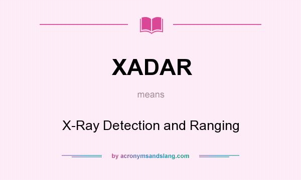 What does XADAR mean? It stands for X-Ray Detection and Ranging