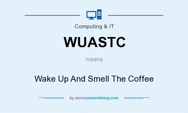 What does WUASTC mean? It stands for Wake Up And Smell The Coffee