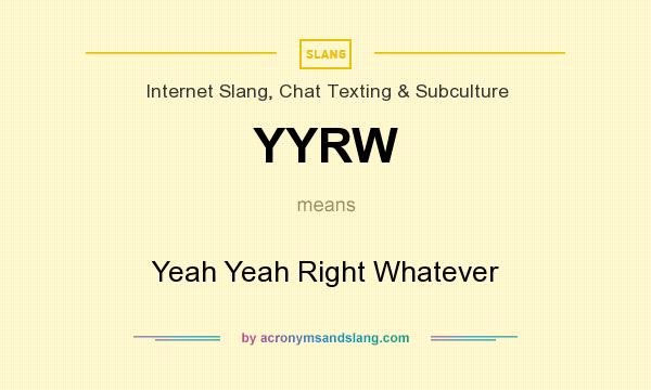 What does YYRW mean? It stands for Yeah Yeah Right Whatever