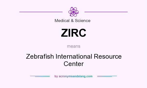 What does ZIRC mean? It stands for Zebrafish International Resource Center