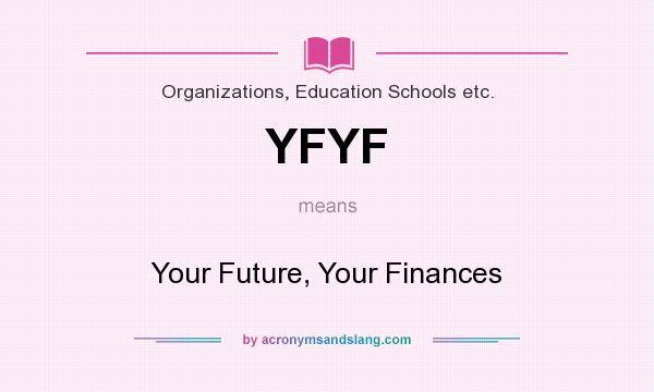 What does YFYF mean? It stands for Your Future, Your Finances