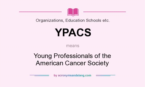 What does YPACS mean? It stands for Young Professionals of the American Cancer Society