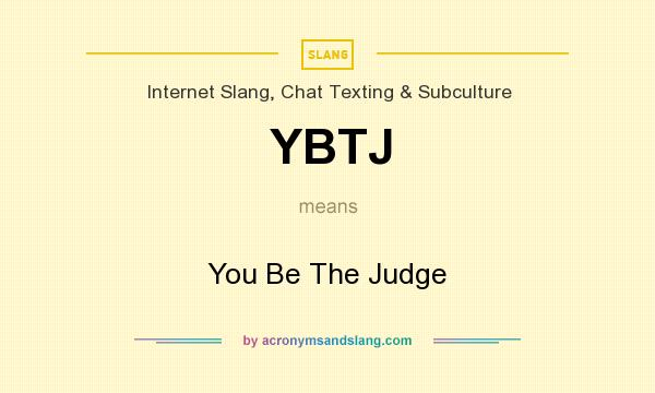 What does YBTJ mean? It stands for You Be The Judge