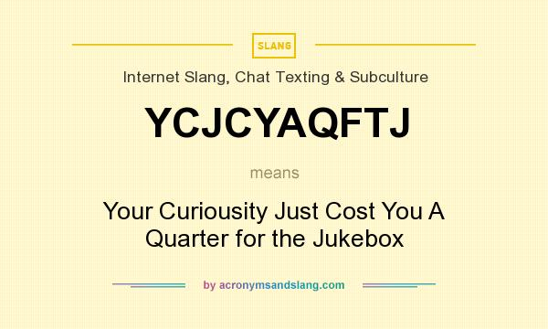 What does YCJCYAQFTJ mean? It stands for Your Curiousity Just Cost You A Quarter for the Jukebox