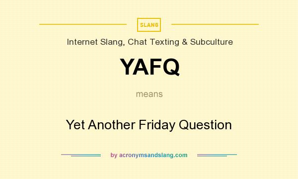 What does YAFQ mean? It stands for Yet Another Friday Question