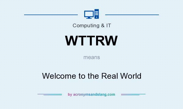 What does WTTRW mean? It stands for Welcome to the Real World