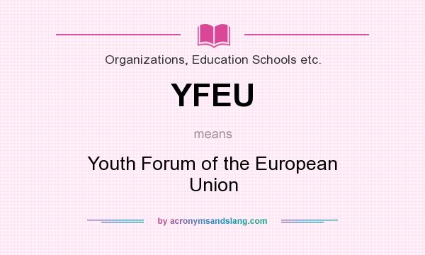 What does YFEU mean? It stands for Youth Forum of the European Union
