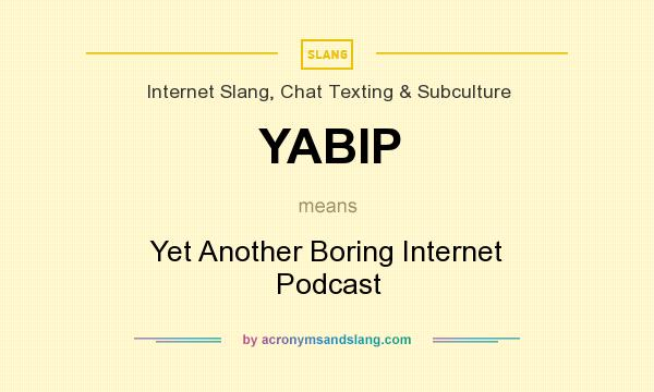 What does YABIP mean? It stands for Yet Another Boring Internet Podcast