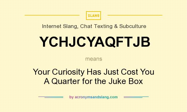What does YCHJCYAQFTJB mean? It stands for Your Curiosity Has Just Cost You A Quarter for the Juke Box