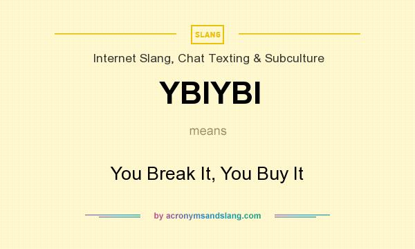 What does YBIYBI mean? It stands for You Break It, You Buy It