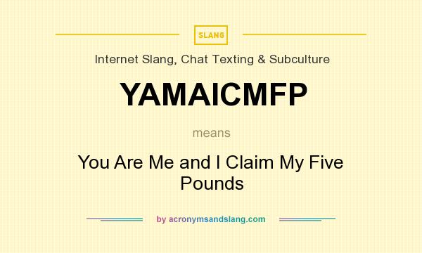 What does YAMAICMFP mean? It stands for You Are Me and I Claim My Five Pounds