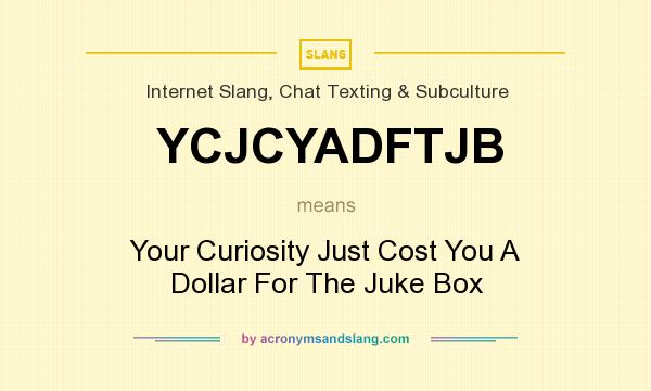 What does YCJCYADFTJB mean? It stands for Your Curiosity Just Cost You A Dollar For The Juke Box