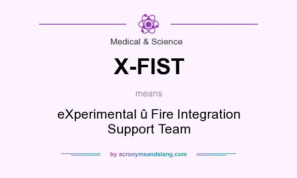 What does X-FIST mean? It stands for eXperimental û Fire Integration Support Team