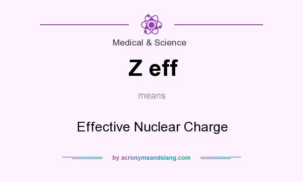 What does Z eff mean? It stands for Effective Nuclear Charge