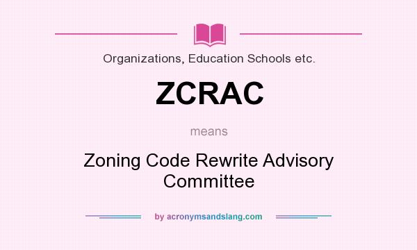 What does ZCRAC mean? It stands for Zoning Code Rewrite Advisory Committee