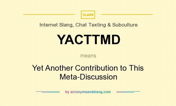 What does YACTTMD mean? It stands for Yet Another Contribution to This Meta-Discussion