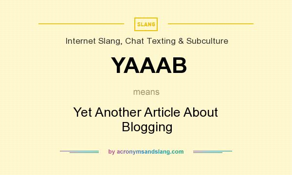 What does YAAAB mean? It stands for Yet Another Article About Blogging