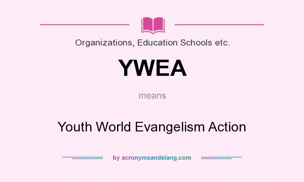 What does YWEA mean? It stands for Youth World Evangelism Action