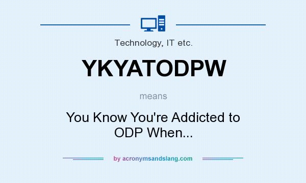 What does YKYATODPW mean? It stands for You Know You`re Addicted to ODP When...