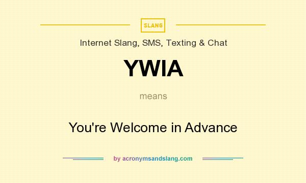 What does YWIA mean? It stands for You`re Welcome in Advance