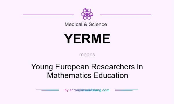 What does YERME mean? It stands for Young European Researchers in Mathematics Education