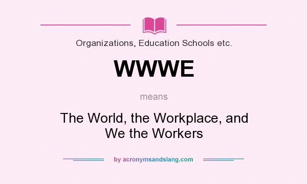 What does WWWE mean? It stands for The World, the Workplace, and We the Workers
