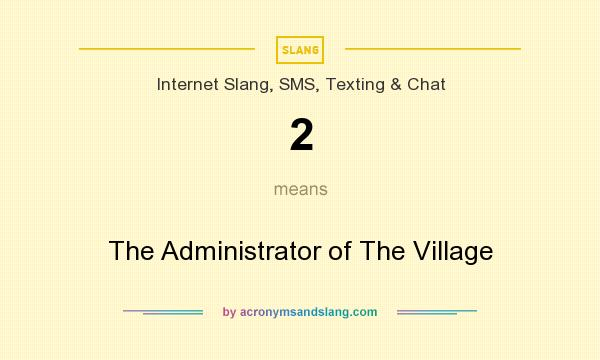 What does 2 mean? It stands for The Administrator of The Village