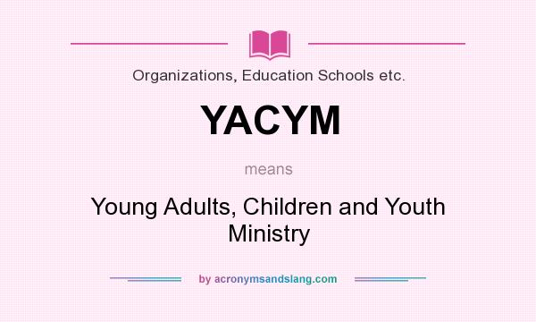 What does YACYM mean? It stands for Young Adults, Children and Youth Ministry