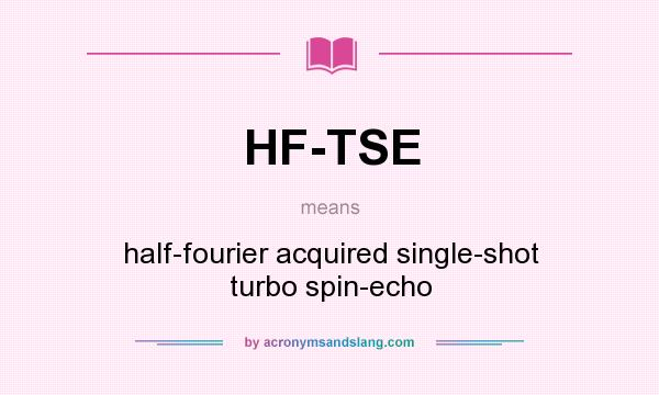 What does HF-TSE mean? It stands for half-fourier acquired single-shot turbo spin-echo