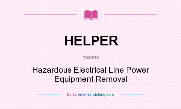 What does HELPER mean? It stands for Hazardous Electrical Line Power Equipment Removal