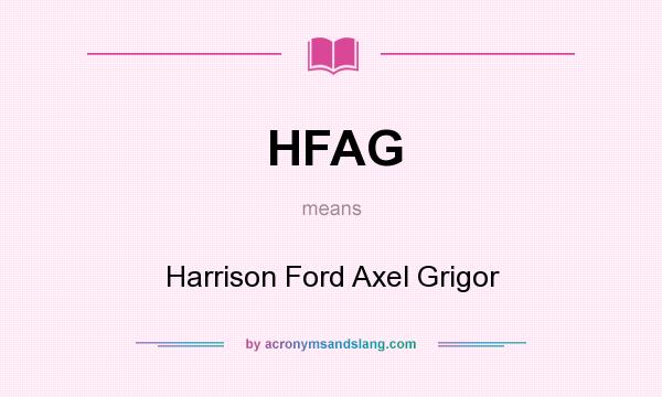 What does HFAG mean? It stands for Harrison Ford Axel Grigor