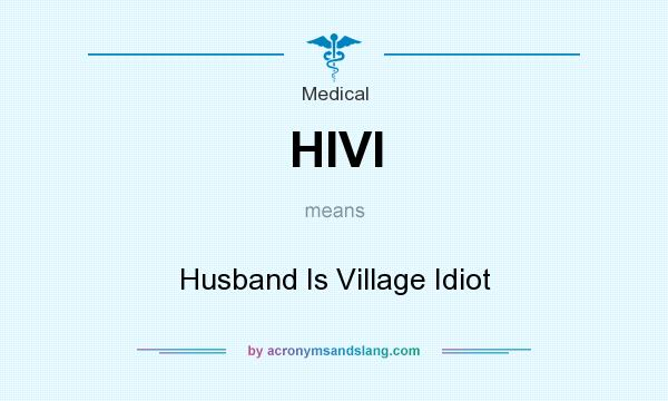 What does HIVI mean? It stands for Husband Is Village Idiot
