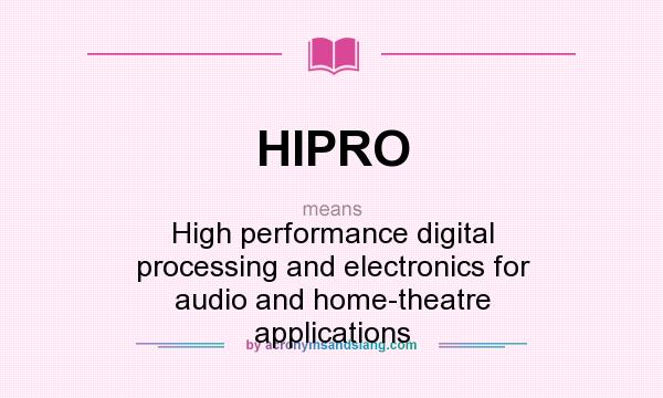 What does HIPRO mean? It stands for High performance digital processing and electronics for audio and home-theatre applications