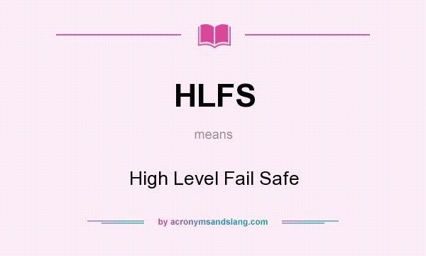 What does HLFS mean? It stands for High Level Fail Safe