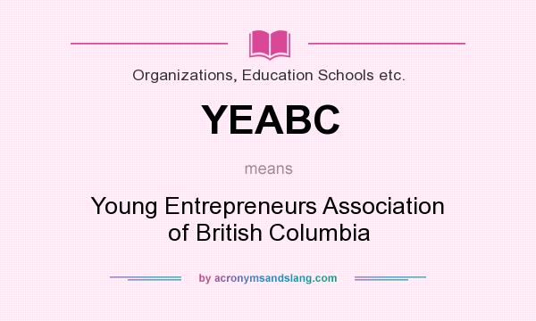 What does YEABC mean? It stands for Young Entrepreneurs Association of British Columbia