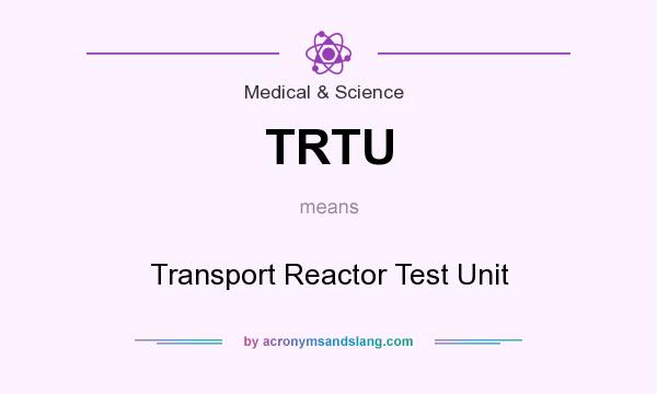 What does TRTU mean? It stands for Transport Reactor Test Unit