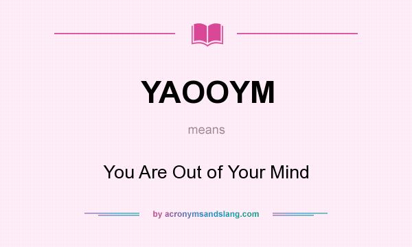 What does YAOOYM mean? It stands for You Are Out of Your Mind