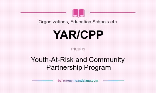 What does YAR/CPP mean? It stands for Youth-At-Risk and Community Partnership Program