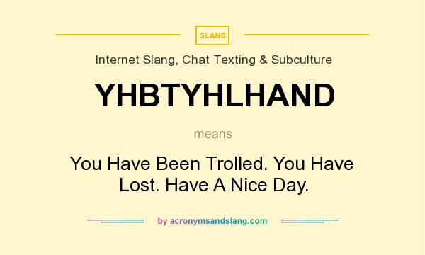 What does YHBTYHLHAND mean? It stands for You Have Been Trolled. You Have Lost. Have A Nice Day.