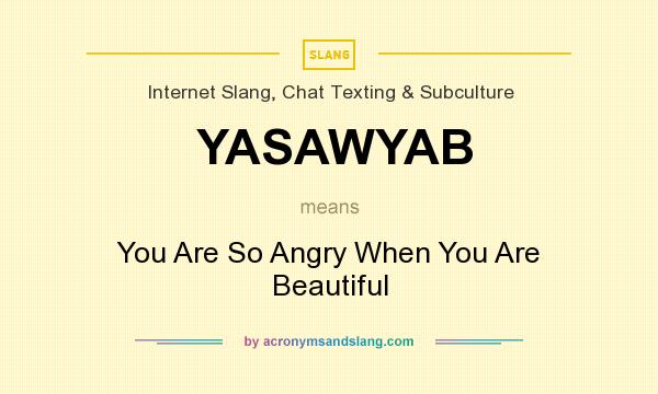 What does YASAWYAB mean? It stands for You Are So Angry When You Are Beautiful