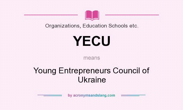 What does YECU mean? It stands for Young Entrepreneurs Council of Ukraine
