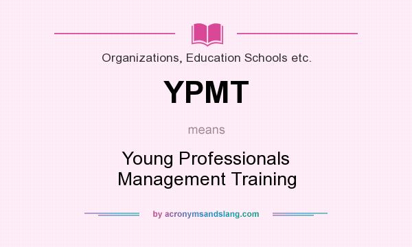 What does YPMT mean? It stands for Young Professionals Management Training
