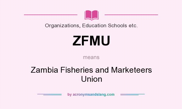 What does ZFMU mean? It stands for Zambia Fisheries and Marketeers Union
