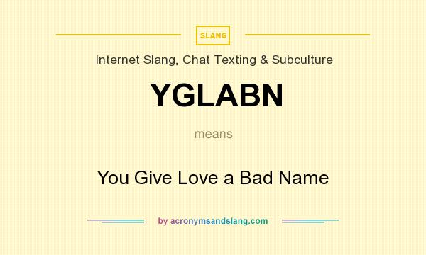 What does YGLABN mean? It stands for You Give Love a Bad Name